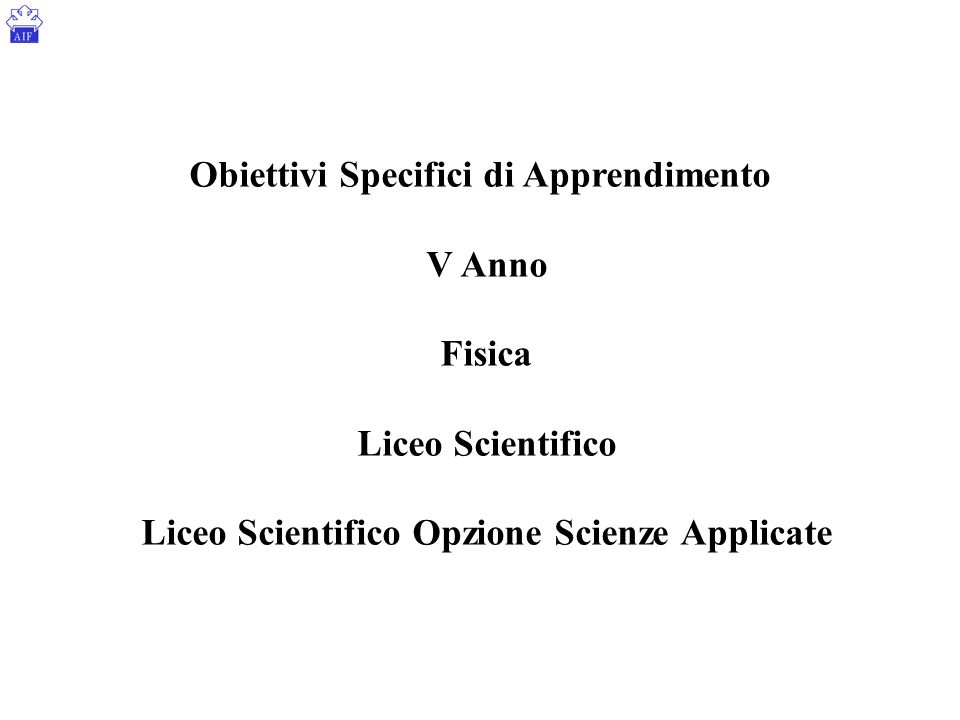 Obiettivi Specifici di Apprendimento V Anno Fisica Liceo Scientifico Liceo Scientifico Opzione Scienze Applicate