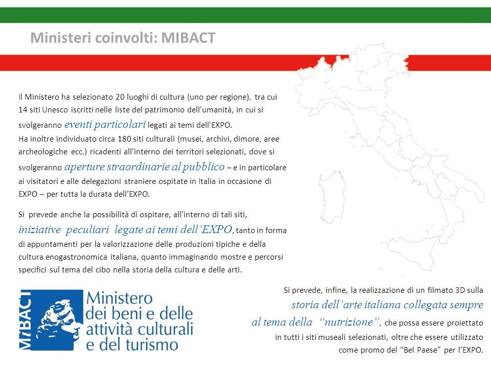 Ministeri coinvolti: MIBACT Si prevede, infine, la realizzazione di un filmato 3D sulla storia dell'arte italiana collegata sempre al tema della nutrizione , che possa essere proiettato in tutti i siti museali selezionati, oltre che essere utilizzato come promo del Bel Paese per l'EXPO.