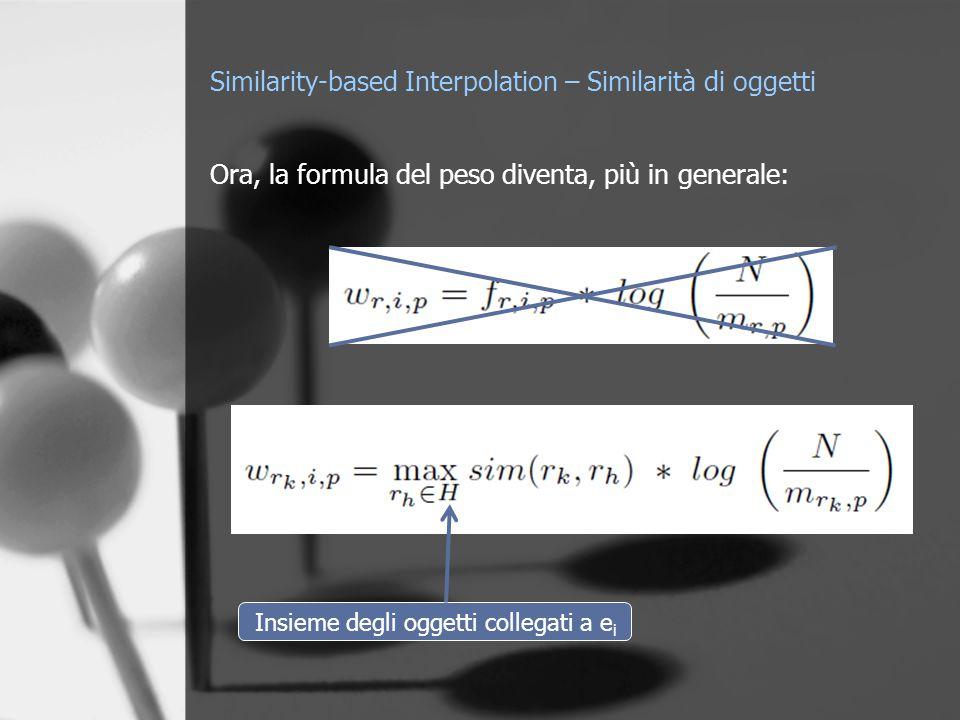 Similarity-based Interpolation – Similarità di oggetti Ora, la formula del peso diventa, più in generale: Insieme degli oggetti collegati a e i