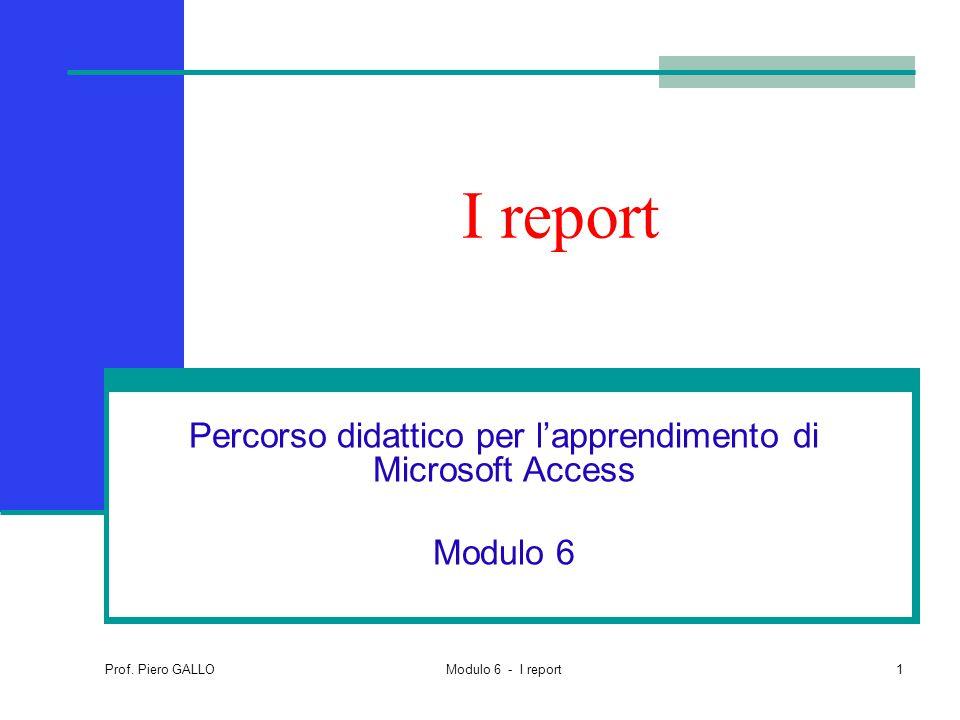 Prof. Piero GALLO Modulo 6 - I report1 I report Percorso didattico per l'apprendimento di Microsoft Access Modulo 6