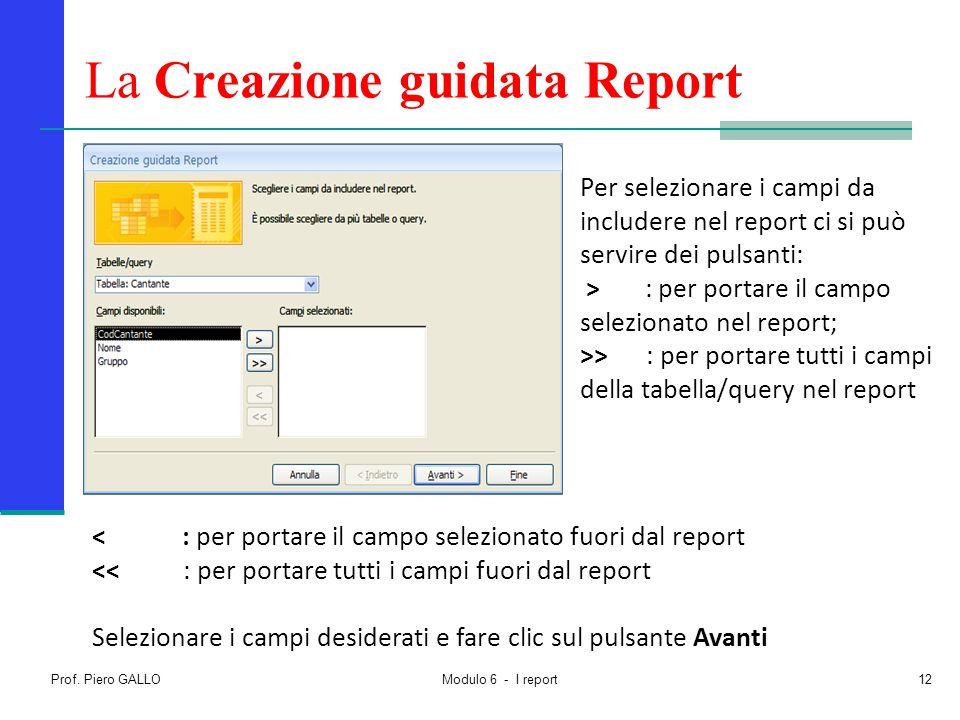 Prof. Piero GALLO Modulo 6 - I report12 La Creazione guidata Report Per selezionare i campi da includere nel report ci si può servire dei pulsanti: >