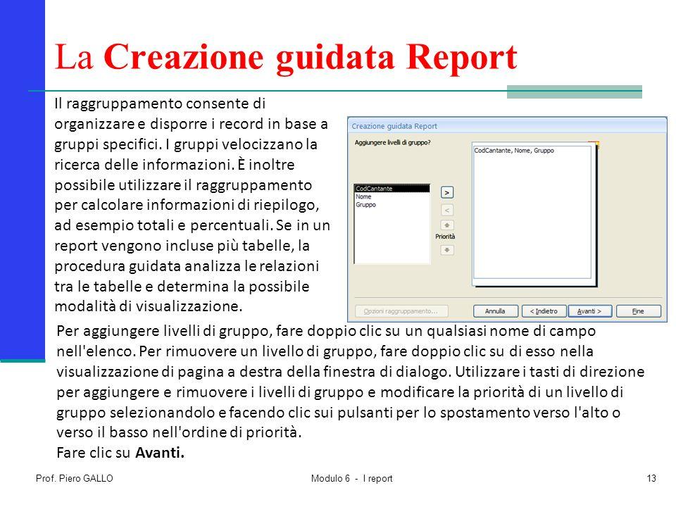 Prof. Piero GALLO Modulo 6 - I report13 La Creazione guidata Report Il raggruppamento consente di organizzare e disporre i record in base a gruppi spe