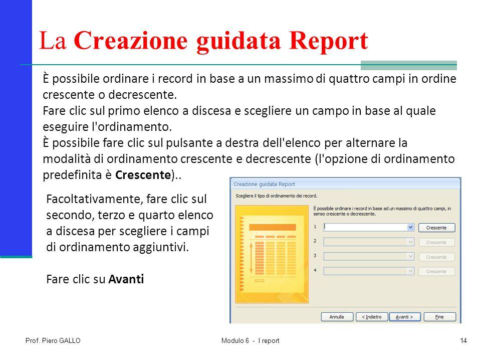 Prof. Piero GALLO Modulo 6 - I report14 La Creazione guidata Report È possibile ordinare i record in base a un massimo di quattro campi in ordine cres