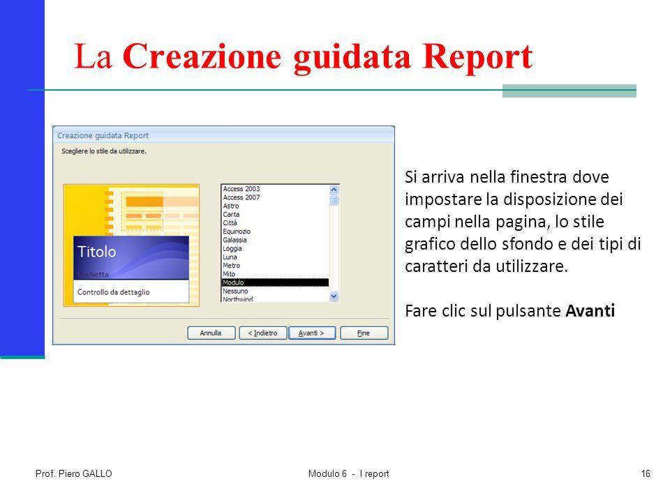 Prof. Piero GALLO Modulo 6 - I report16 La Creazione guidata Report Si arriva nella finestra dove impostare la disposizione dei campi nella pagina, lo