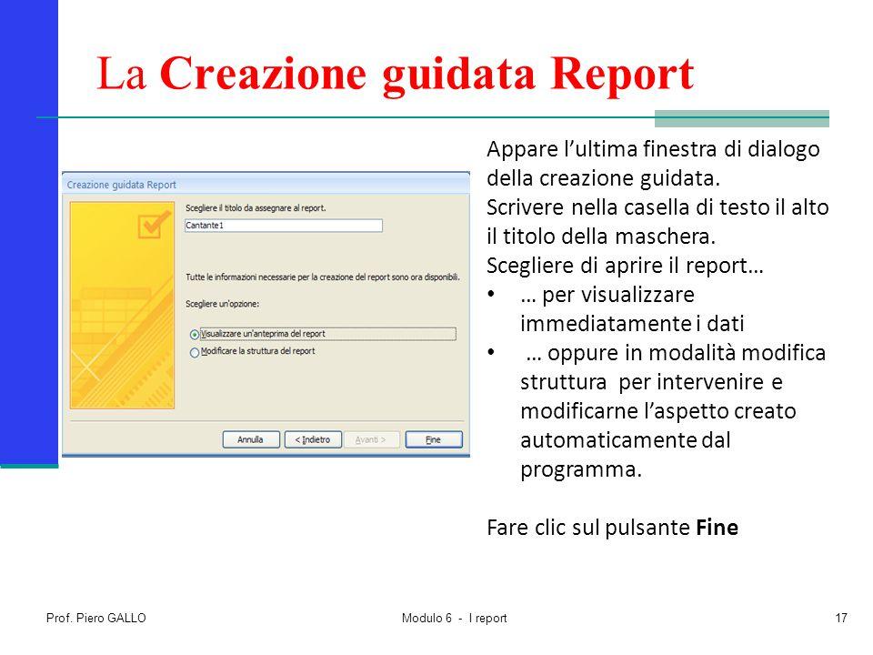 Prof. Piero GALLO Modulo 6 - I report17 La Creazione guidata Report Appare l'ultima finestra di dialogo della creazione guidata. Scrivere nella casell
