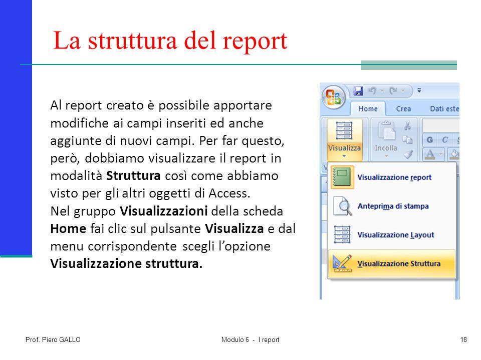 Prof. Piero GALLO Modulo 6 - I report18 La struttura del report Al report creato è possibile apportare modifiche ai campi inseriti ed anche aggiunte d