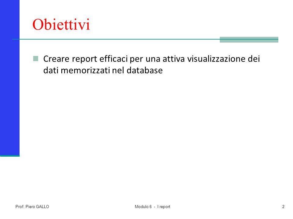 Prof. Piero GALLO Modulo 6 - I report2 Obiettivi Creare report efficaci per una attiva visualizzazione dei dati memorizzati nel database
