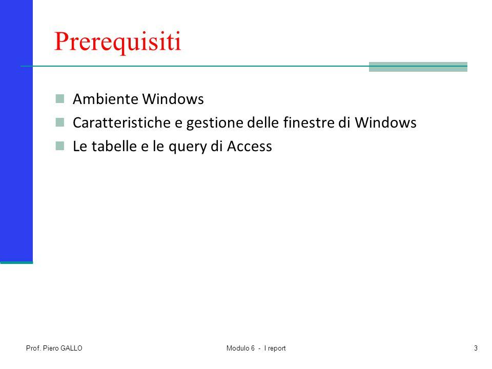 Prof. Piero GALLO Modulo 6 - I report3 Prerequisiti Ambiente Windows Caratteristiche e gestione delle finestre di Windows Le tabelle e le query di Acc
