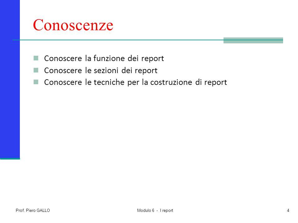 Prof. Piero GALLO Modulo 6 - I report4 Conoscenze Conoscere la funzione dei report Conoscere le sezioni dei report Conoscere le tecniche per la costru