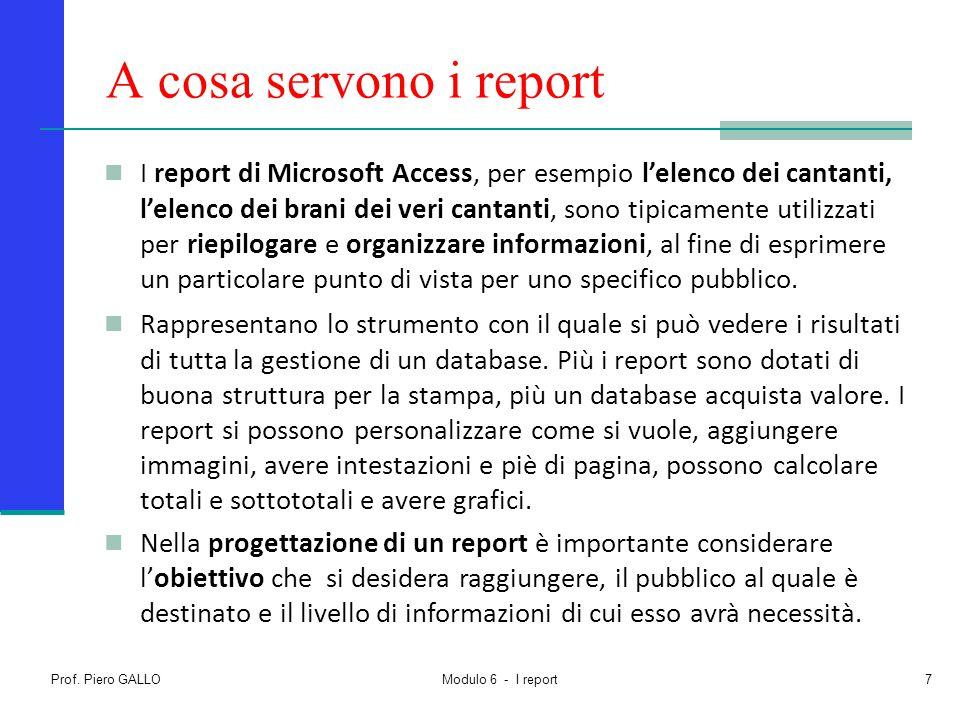 Prof. Piero GALLO Modulo 6 - I report7 A cosa servono i report I report di Microsoft Access, per esempio l'elenco dei cantanti, l'elenco dei brani dei