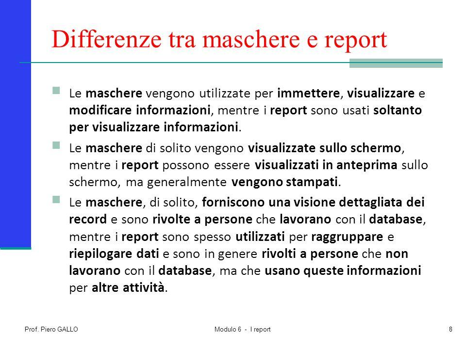 Differenze tra maschere e report Le maschere vengono utilizzate per immettere, visualizzare e modificare informazioni, mentre i report sono usati solt