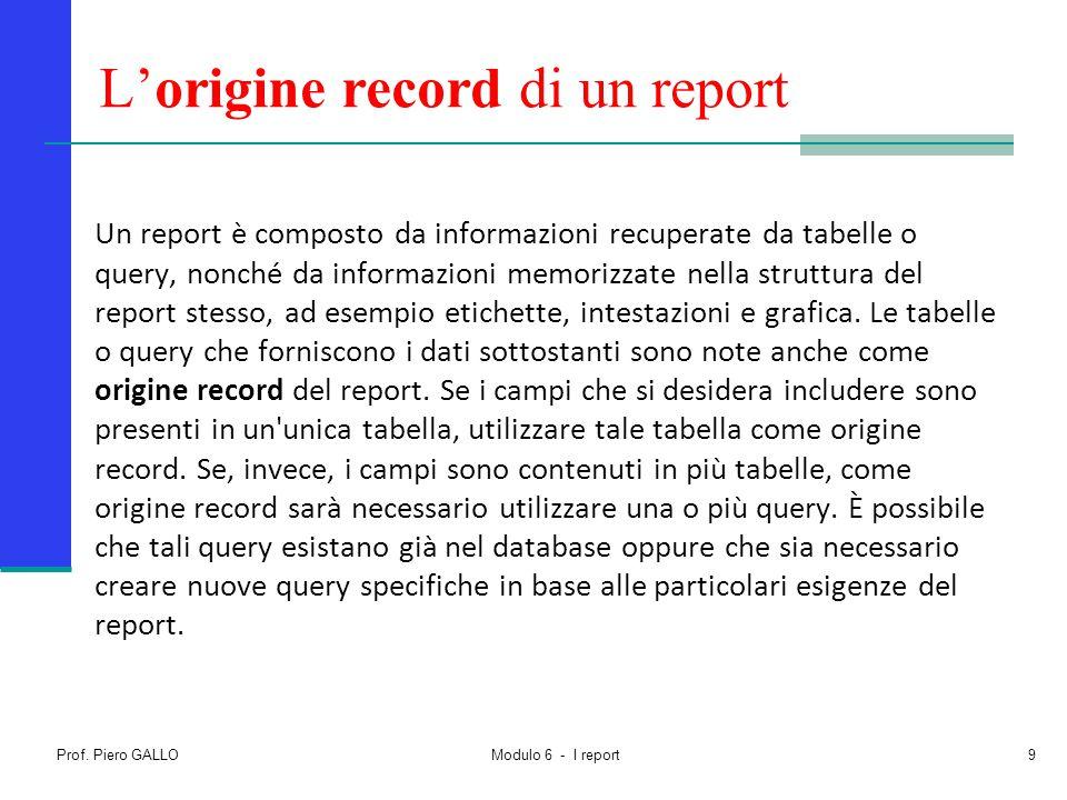 Prof. Piero GALLO Modulo 6 - I report9 L'origine record di un report Un report è composto da informazioni recuperate da tabelle o query, nonché da inf