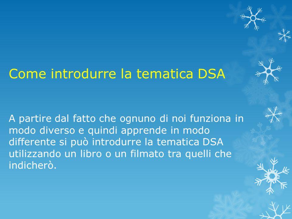 Come introdurre la tematica DSA A partire dal fatto che ognuno di noi funziona in modo diverso e quindi apprende in modo differente si può introdurre la tematica DSA utilizzando un libro o un filmato tra quelli che indicherò.