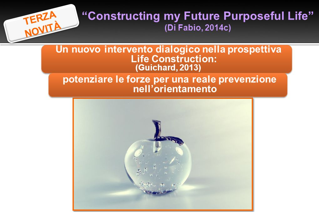 """""""Constructing my Future Purposeful Life"""" (Di Fabio, 2014c) Un nuovo intervento dialogico nella prospettiva Life Construction: (Guichard, 2013) Un nuov"""