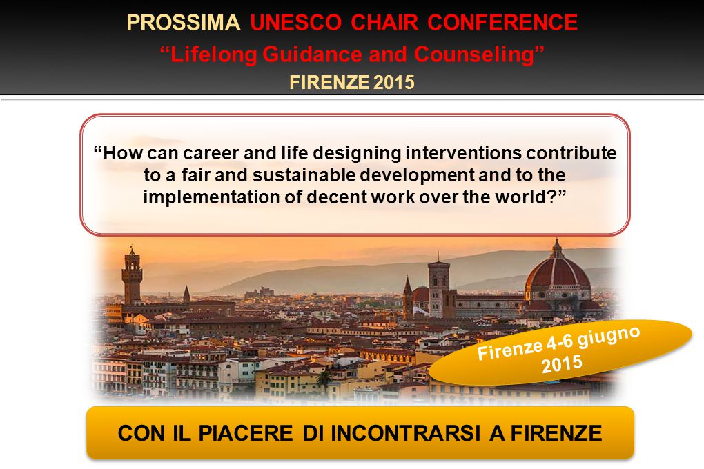 PROSSIMA UNESCO CHAIR CONFERENCE Lifelong Guidance and Counseling FIRENZE 2015 CON IL PIACERE DI INCONTRARSI A FIRENZE Firenze 4-6 giugno 2015 How can career and life designing interventions contribute to a fair and sustainable development and to the implementation of decent work over the world?
