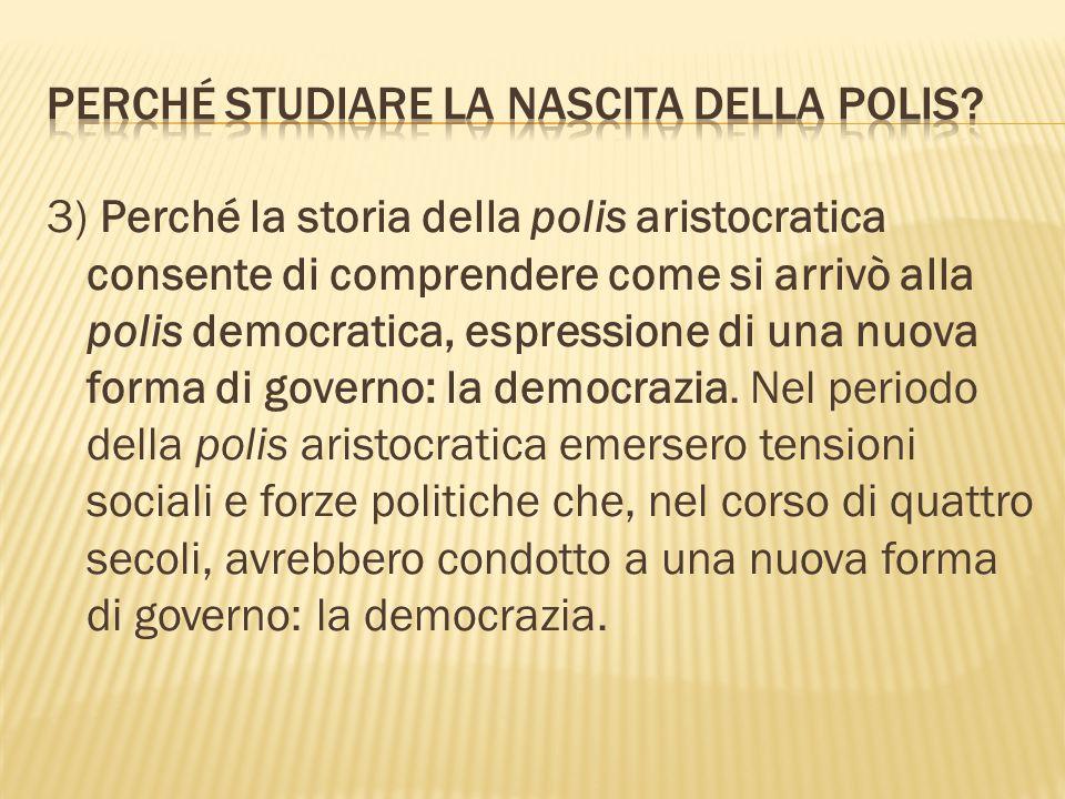 3) Perché la storia della polis aristocratica consente di comprendere come si arrivò alla polis democratica, espressione di una nuova forma di governo: la democrazia.