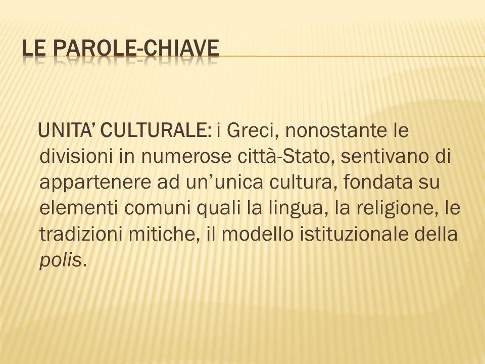 UNITA' CULTURALE: i Greci, nonostante le divisioni in numerose città-Stato, sentivano di appartenere ad un'unica cultura, fondata su elementi comuni quali la lingua, la religione, le tradizioni mitiche, il modello istituzionale della polis.