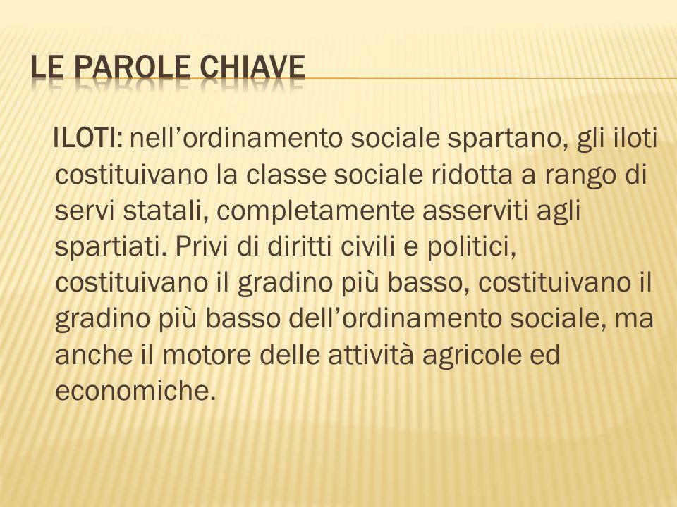 ILOTI: nell'ordinamento sociale spartano, gli iloti costituivano la classe sociale ridotta a rango di servi statali, completamente asserviti agli spartiati.