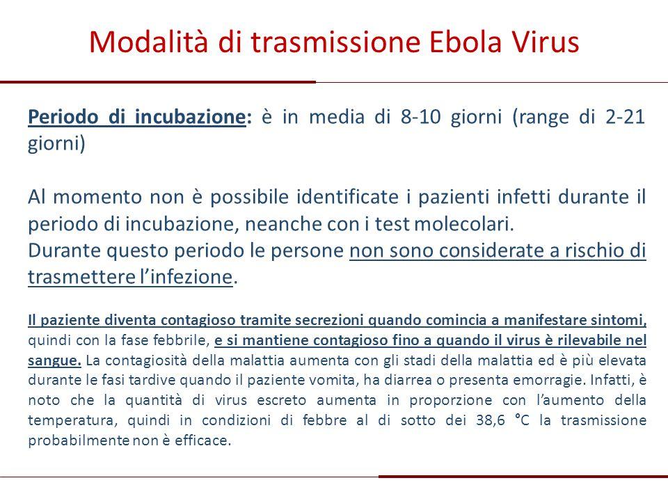 Modalità di trasmissione Ebola Virus Periodo di incubazione: è in media di 8-10 giorni (range di 2-21 giorni) Al momento non è possibile identificate
