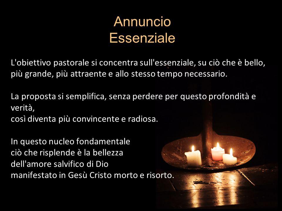 Annuncio Essenziale L obiettivo pastorale si concentra sull essenziale, su ciò che è bello, più grande, più attraente e allo stesso tempo necessario.