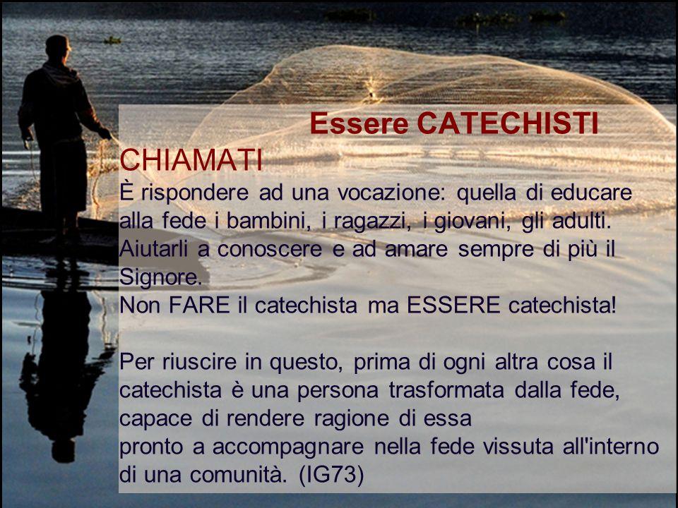 Essere CATECHISTI CHIAMATI È rispondere ad una vocazione: quella di educare alla fede i bambini, i ragazzi, i giovani, gli adulti.