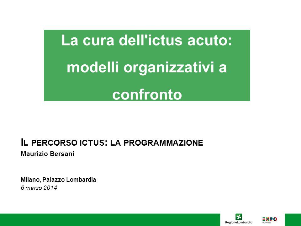 I L PERCORSO ICTUS : LA PROGRAMMAZIONE Maurizio Bersani Milano, Palazzo Lombardia 6 marzo 2014 La cura dell'ictus acuto: modelli organizzativi a confr