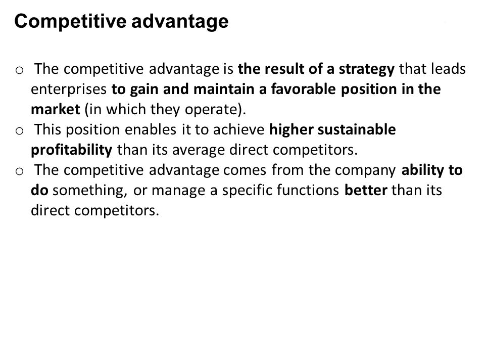 Competitive advantage o The competitive advantage is the result of a strategy that leads enterprises to gain and maintain a favorable position in the market (in which they operate).