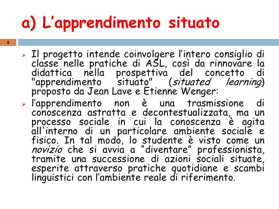 a) L'apprendimento situato  Il progetto intende coinvolgere l'intero consiglio di classe nelle pratiche di ASL, così da rinnovare la didattica nella