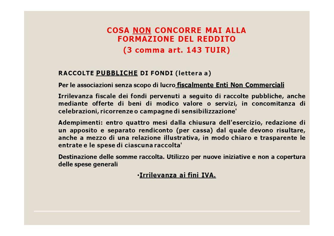 COSA NON CONCORRE MAI ALLA FORMAZIONE DEL REDDITO (3 comma art. 143 TUIR) RACCOLTE PUBBLICHE DI FONDI (lettera a) Per le associazioni senza scopo di l