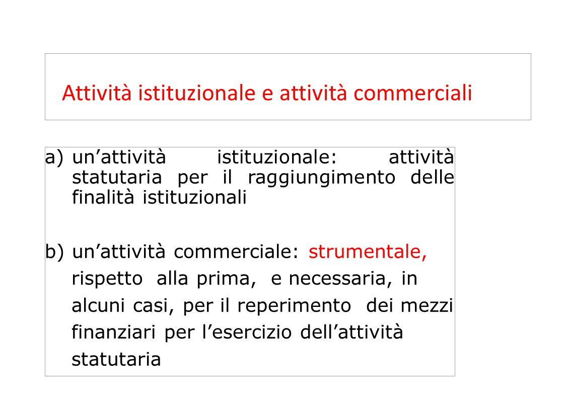 a)un'attività istituzionale: attività statutaria per il raggiungimento delle finalità istituzionali b)un'attività commerciale: strumentale, rispetto a