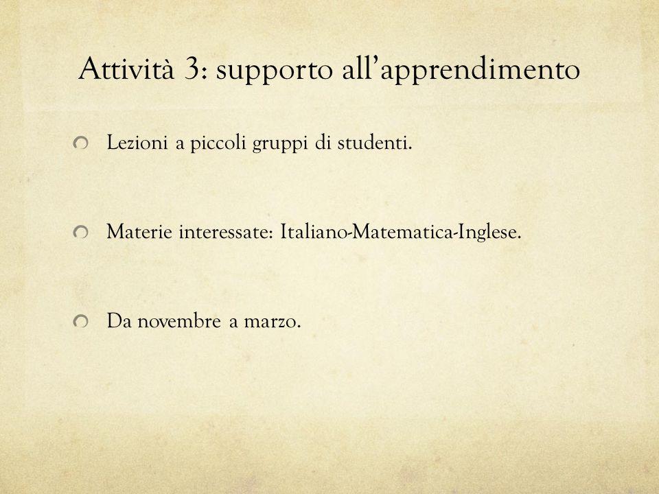Attività 3: supporto all'apprendimento Lezioni a piccoli gruppi di studenti. Materie interessate: Italiano-Matematica-Inglese. Da novembre a marzo.