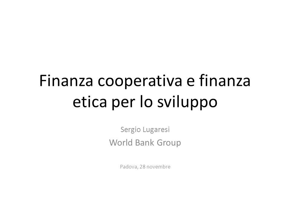 Finanza cooperativa e finanza etica per lo sviluppo Sergio Lugaresi World Bank Group Padova, 28 novembre