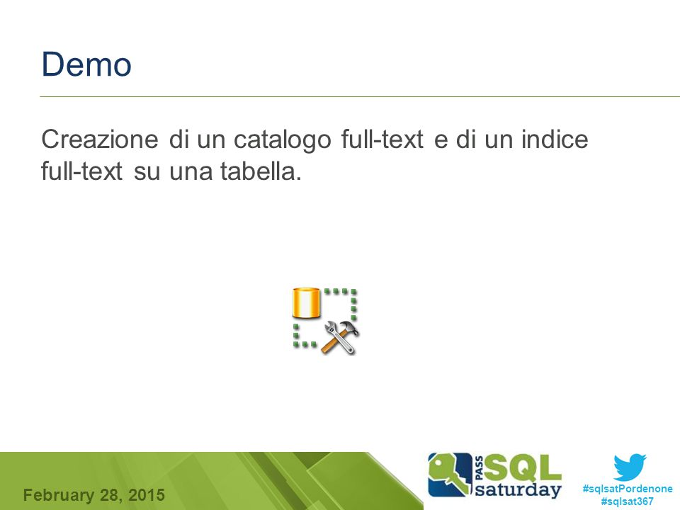 #sqlsatPordenone #sqlsat367 February 28, 2015 Demo Creazione di un catalogo full-text e di un indice full-text su una tabella.