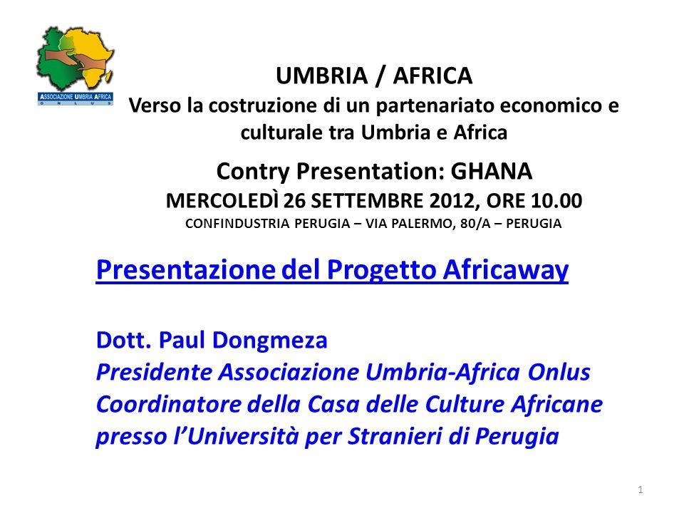 1 UMBRIA / AFRICA Verso la costruzione di un partenariato economico e culturale tra Umbria e Africa Contry Presentation: GHANA MERCOLEDÌ 26 SETTEMBRE 2012, ORE 10.00 CONFINDUSTRIA PERUGIA – VIA PALERMO, 80/A – PERUGIA Presentazione del Progetto Africaway Dott.