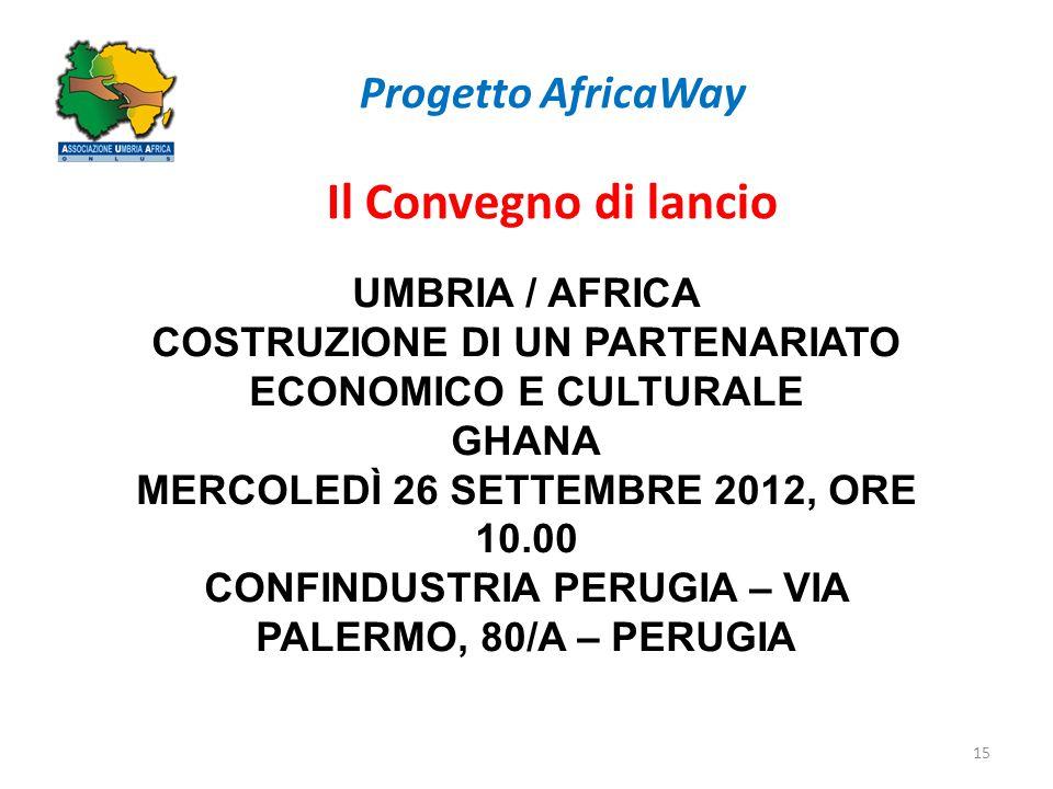 Progetto AfricaWay Il Convegno di lancio 15 UMBRIA / AFRICA COSTRUZIONE DI UN PARTENARIATO ECONOMICO E CULTURALE GHANA MERCOLEDÌ 26 SETTEMBRE 2012, OR