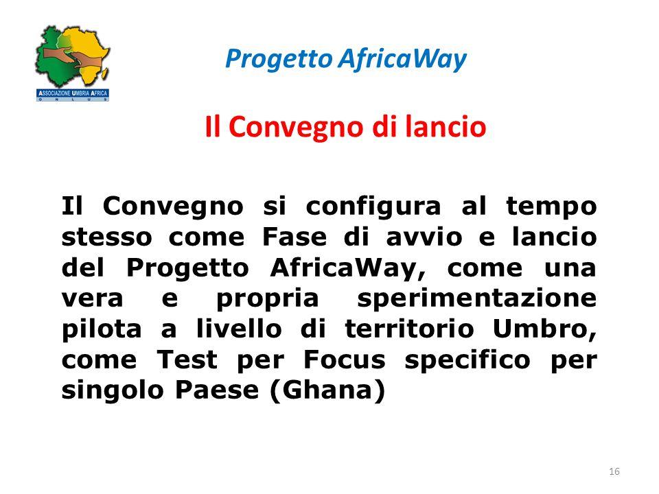 Progetto AfricaWay Il Convegno di lancio 16 Il Convegno si configura al tempo stesso come Fase di avvio e lancio del Progetto AfricaWay, come una vera e propria sperimentazione pilota a livello di territorio Umbro, come Test per Focus specifico per singolo Paese (Ghana)
