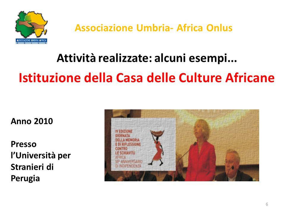 Associazione Umbria- Africa Onlus Attività realizzate: alcuni esempi... Istituzione della Casa delle Culture Africane 6 Anno 2010 Presso l'Università