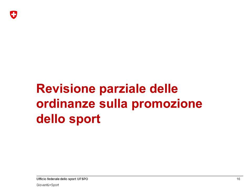 16 Ufficio federale dello sport UFSPO Gioventù+Sport Revisione parziale delle ordinanze sulla promozione dello sport