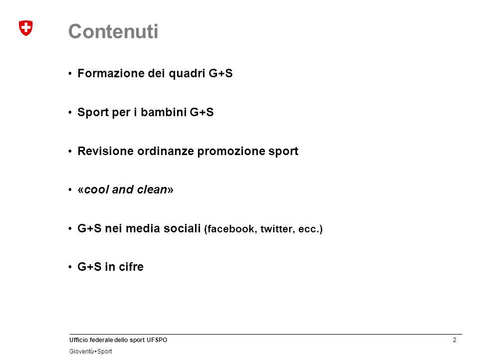 2 Ufficio federale dello sport UFSPO Gioventù+Sport Contenuti Formazione dei quadri G+S Sport per i bambini G+S Revisione ordinanze promozione sport «cool and clean» G+S nei media sociali (facebook, twitter, ecc.) G+S in cifre