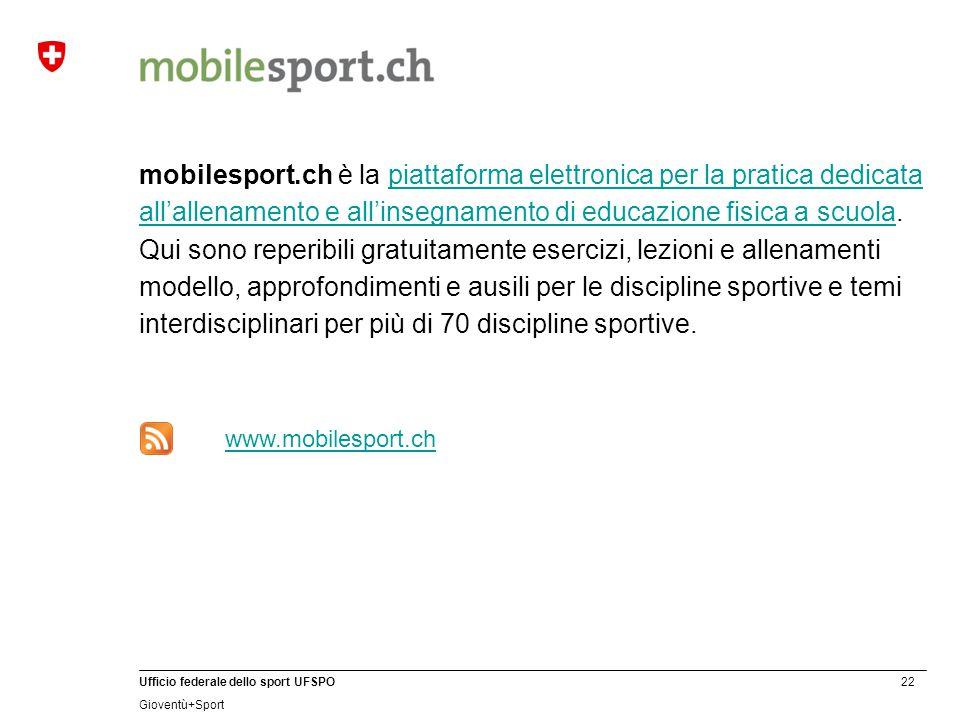 22 Ufficio federale dello sport UFSPO Gioventù+Sport mobilesport.ch è la piattaforma elettronica per la pratica dedicata all'allenamento e all'insegnamento di educazione fisica a scuola.
