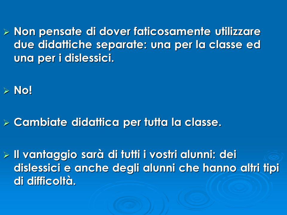  Non pensate di dover faticosamente utilizzare due didattiche separate: una per la classe ed una per i dislessici.  No!  Cambiate didattica per tut
