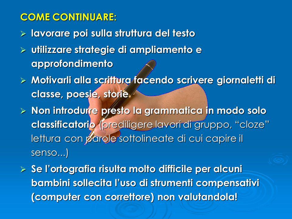 COME CONTINUARE:  lavorare poi sulla struttura del testo  utilizzare strategie di ampliamento e approfondimento  Motivarli alla scrittura facendo s