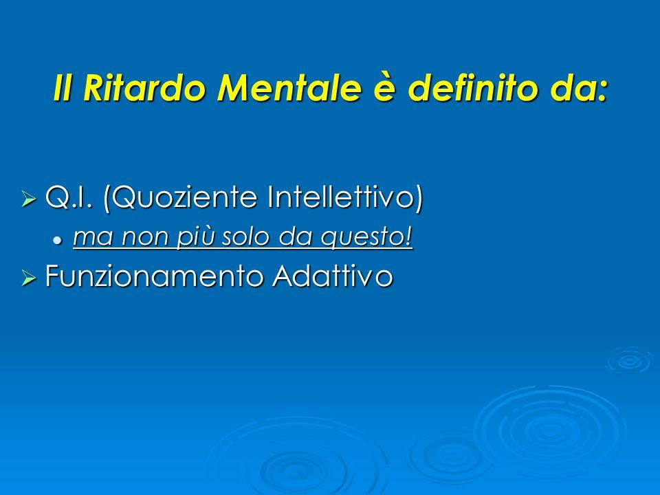 Il Ritardo Mentale è definito da:  Q.I. (Quoziente Intellettivo) ma non più solo da questo! ma non più solo da questo!  Funzionamento Adattivo