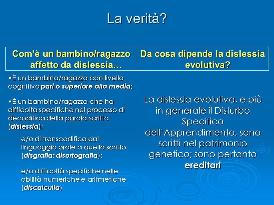 La verità? Da cosa dipende la dislessia evolutiva? Com'è un bambino/ragazzo affetto da dislessia… È un bambino/ragazzo con livello cognitivo pari o su