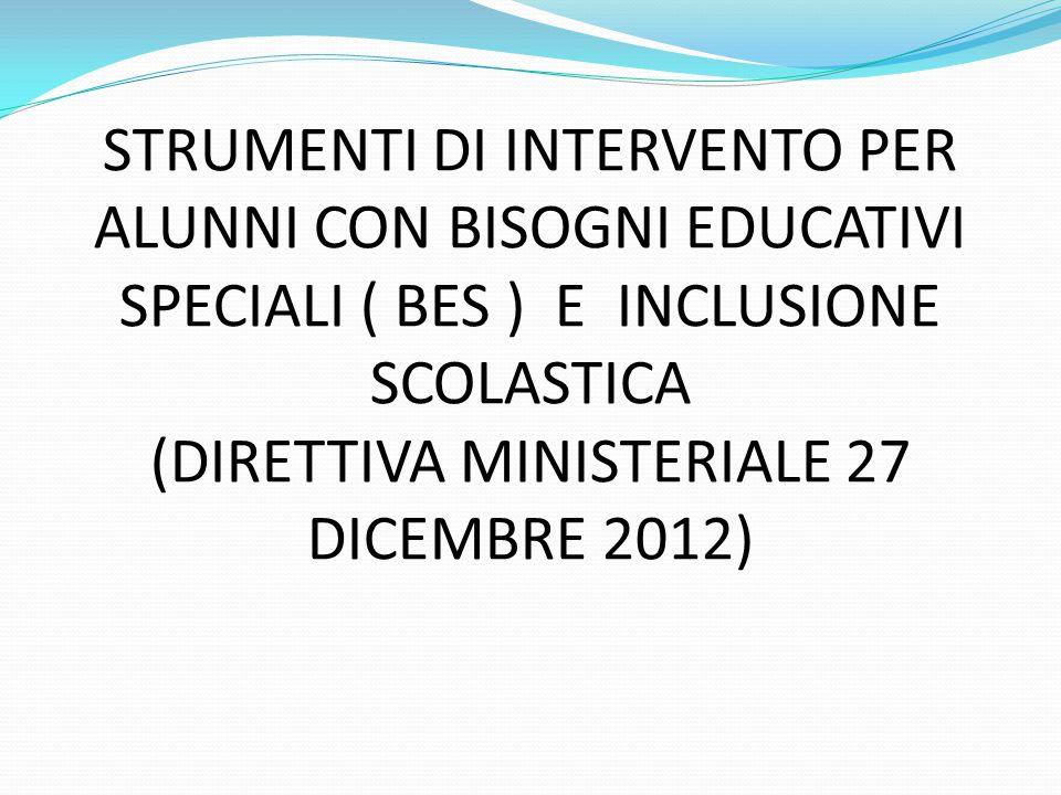 STRUMENTI DI INTERVENTO PER ALUNNI CON BISOGNI EDUCATIVI SPECIALI ( BES ) E INCLUSIONE SCOLASTICA (DIRETTIVA MINISTERIALE 27 DICEMBRE 2012)
