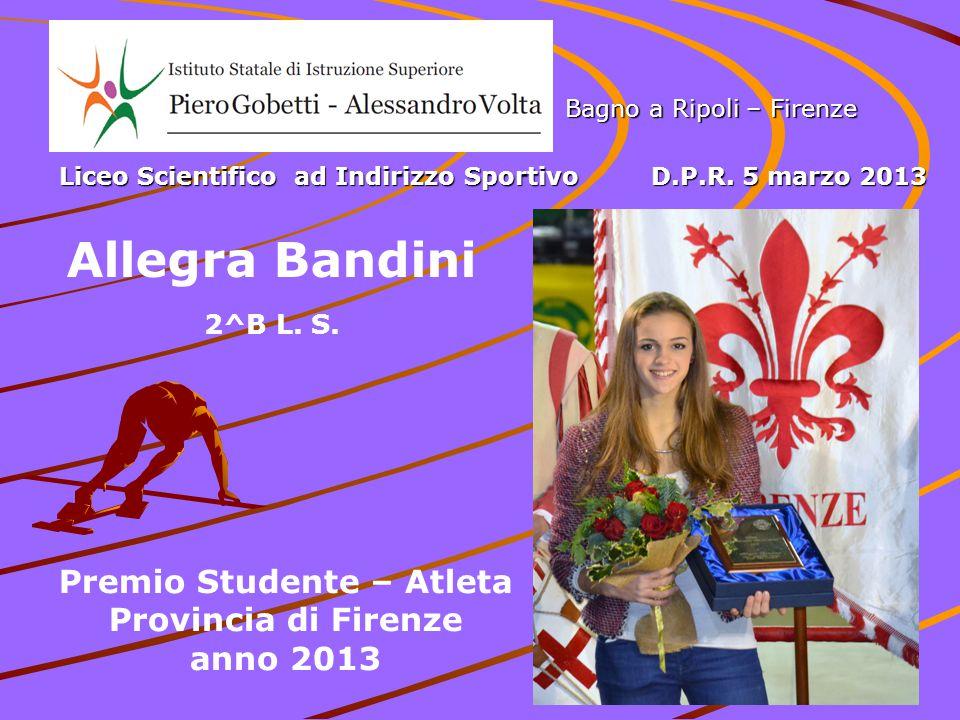 Premio Studente – Atleta Provincia di Firenze anno 2013 Bagno a Ripoli – Firenze Liceo Scientifico ad Indirizzo Sportivo D.P.R. 5 marzo 2013 Allegra B
