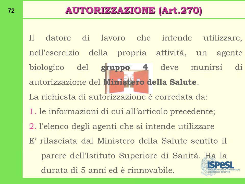 72 AUTORIZZAZIONE (Art.270) Il datore di lavoro che intende utilizzare, nell esercizio della propria attività, un agente biologico del gruppo 4 deve munirsi di autorizzazione del Ministero della Salute.