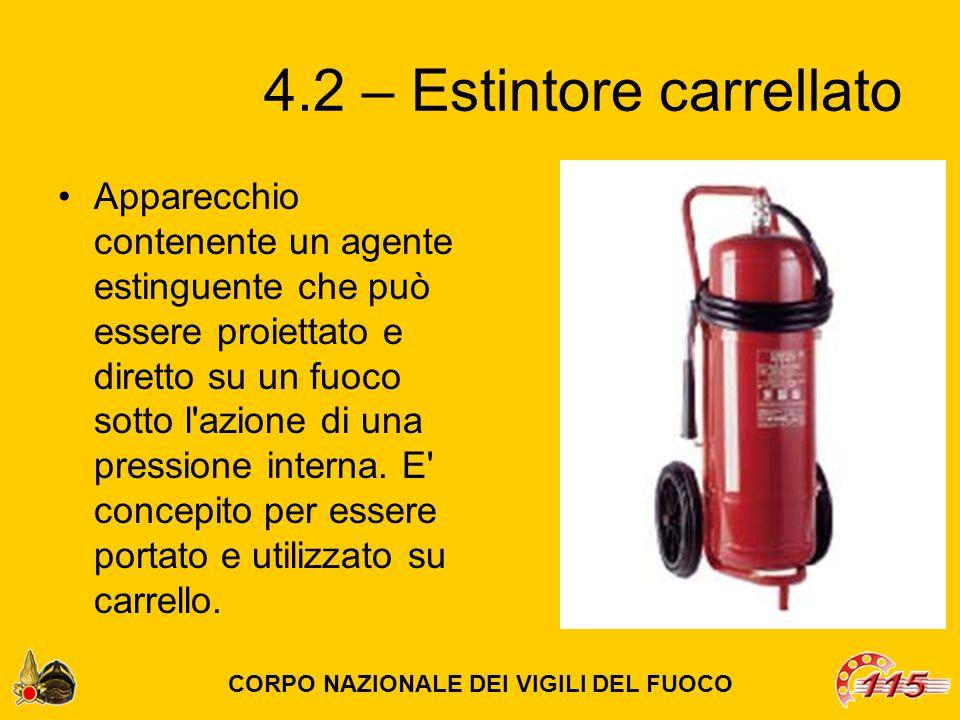 4.2 – Estintore carrellato Apparecchio contenente un agente estinguente che può essere proiettato e diretto su un fuoco sotto l azione di una pressione interna.
