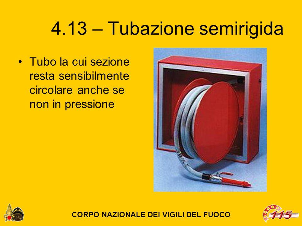 4.13 – Tubazione semirigida Tubo la cui sezione resta sensibilmente circolare anche se non in pressione CORPO NAZIONALE DEI VIGILI DEL FUOCO