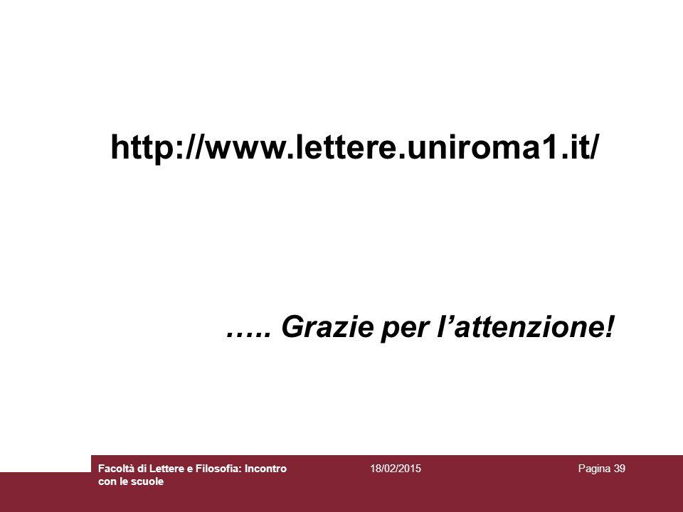 18/02/2015Facoltà di Lettere e Filosofia: Incontro con le scuole Pagina 39 http://www.lettere.uniroma1.it/ ….. Grazie per l'attenzione!